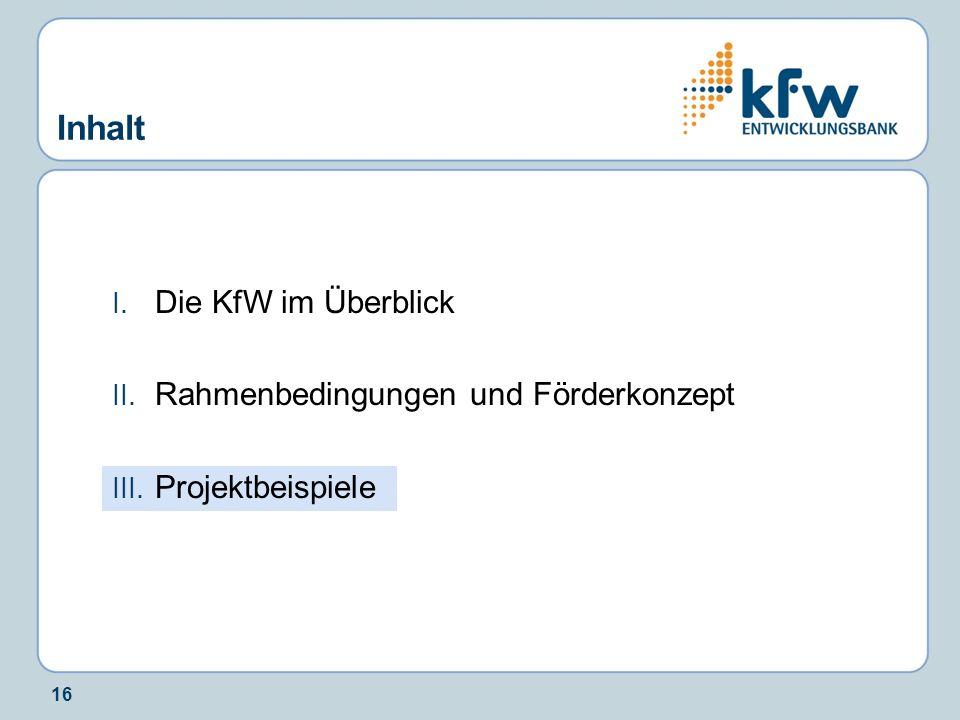 16 Inhalt I. Die KfW im Überblick II. Rahmenbedingungen und Förderkonzept III. Projektbeispiele