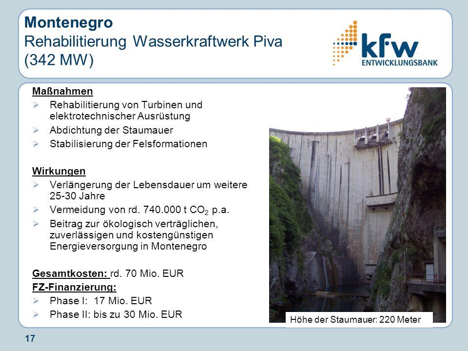 17 Montenegro Rehabilitierung Wasserkraftwerk Piva (342 MW) Maßnahmen Rehabilitierung von Turbinen und elektrotechnischer Ausrüstung Abdichtung der St