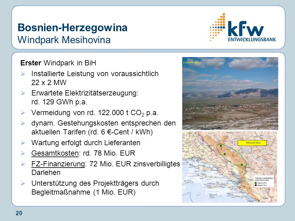 20 Bosnien-Herzegowina Windpark Mesihovina Erster Windpark in BiH Installierte Leistung von voraussichtlich 22 x 2 MW Erwartete Elektrizitätserzeugung
