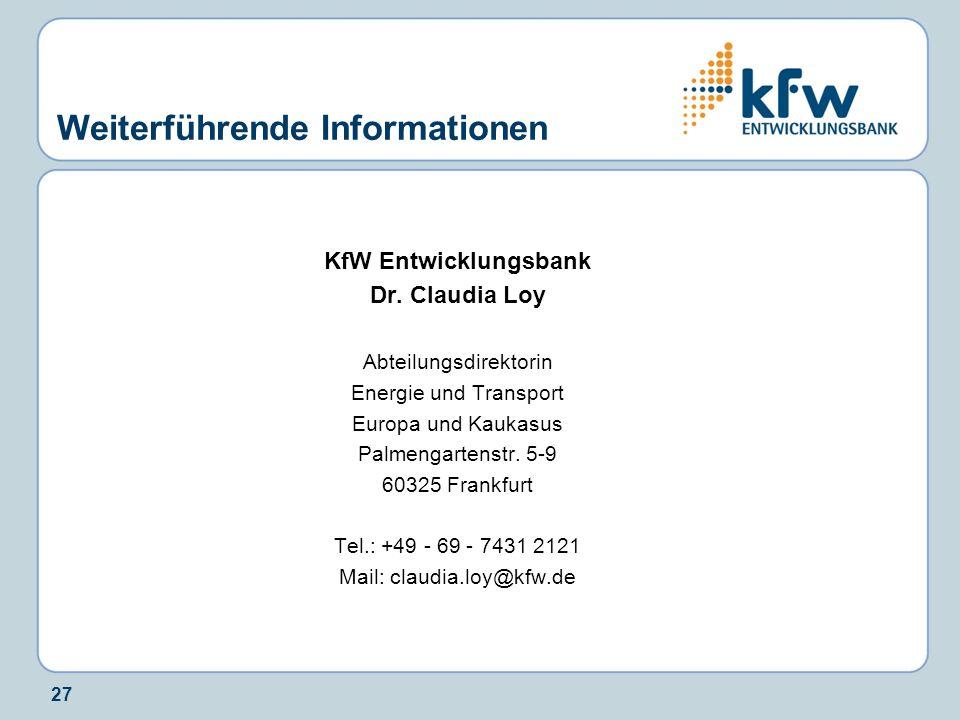 27 Weiterführende Informationen KfW Entwicklungsbank Dr. Claudia Loy Abteilungsdirektorin Energie und Transport Europa und Kaukasus Palmengartenstr. 5