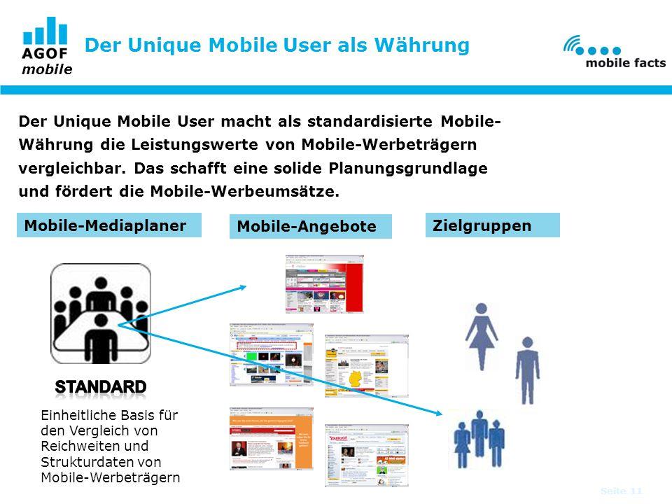 mobile Seite 11 Der Unique Mobile User macht als standardisierte Mobile- Währung die Leistungswerte von Mobile-Werbeträgern vergleichbar. Das schafft