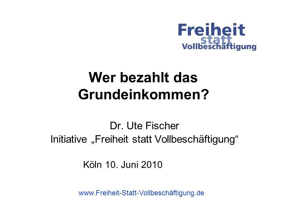 Wer bezahlt das Grundeinkommen? Dr. Ute Fischer Initiative Freiheit statt Vollbeschäftigung www.Freiheit-Statt-Vollbeschäftigung.de Köln 10. Juni 2010