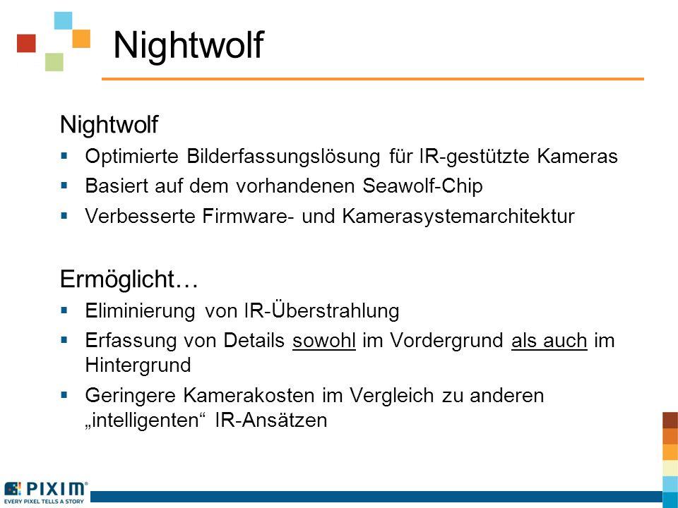 Nightwolf Optimierte Bilderfassungslösung für IR-gestützte Kameras Basiert auf dem vorhandenen Seawolf-Chip Verbesserte Firmware- und Kamerasystemarchitektur Ermöglicht… Eliminierung von IR-Überstrahlung Erfassung von Details sowohl im Vordergrund als auch im Hintergrund Geringere Kamerakosten im Vergleich zu anderen intelligenten IR-Ansätzen