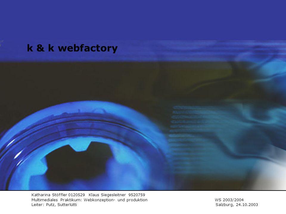 K&K webfactory Katharina Stöffler 0120529 Klaus Siegesleitner 9520759 Multimediales Praktikum: Webkonzeption- und produktion WS 2003/2004 Leiter: Putz