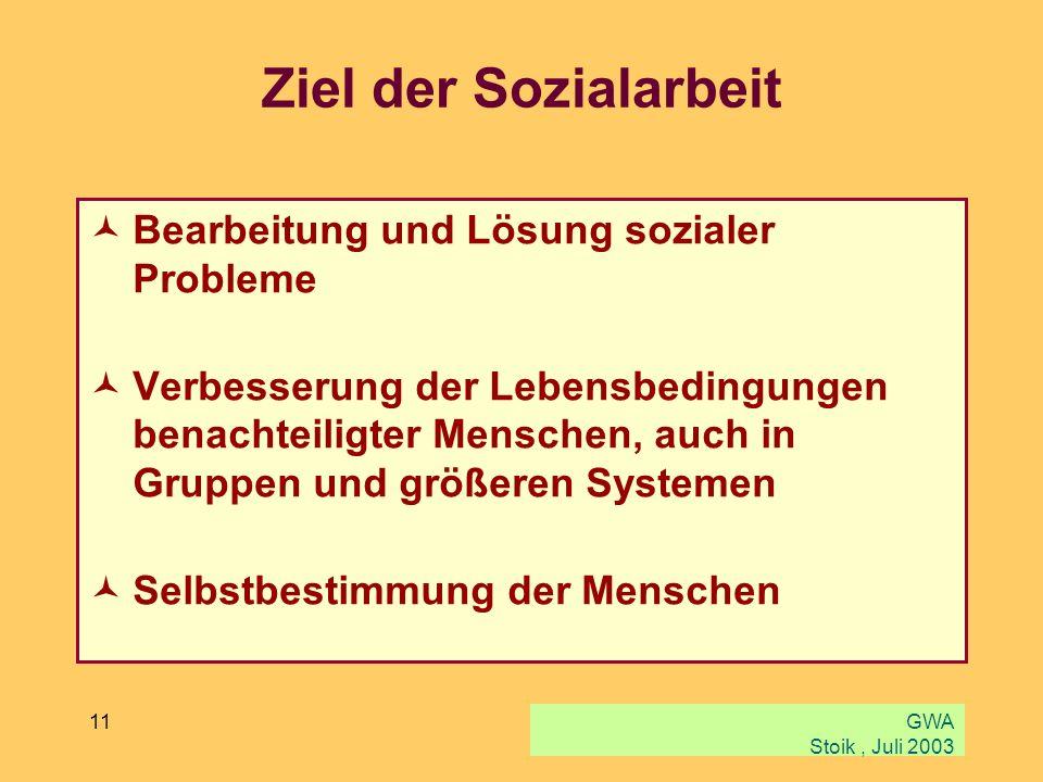 GWA Stoik, Juli 2003 11 Ziel der Sozialarbeit Bearbeitung und Lösung sozialer Probleme Verbesserung der Lebensbedingungen benachteiligter Menschen, au