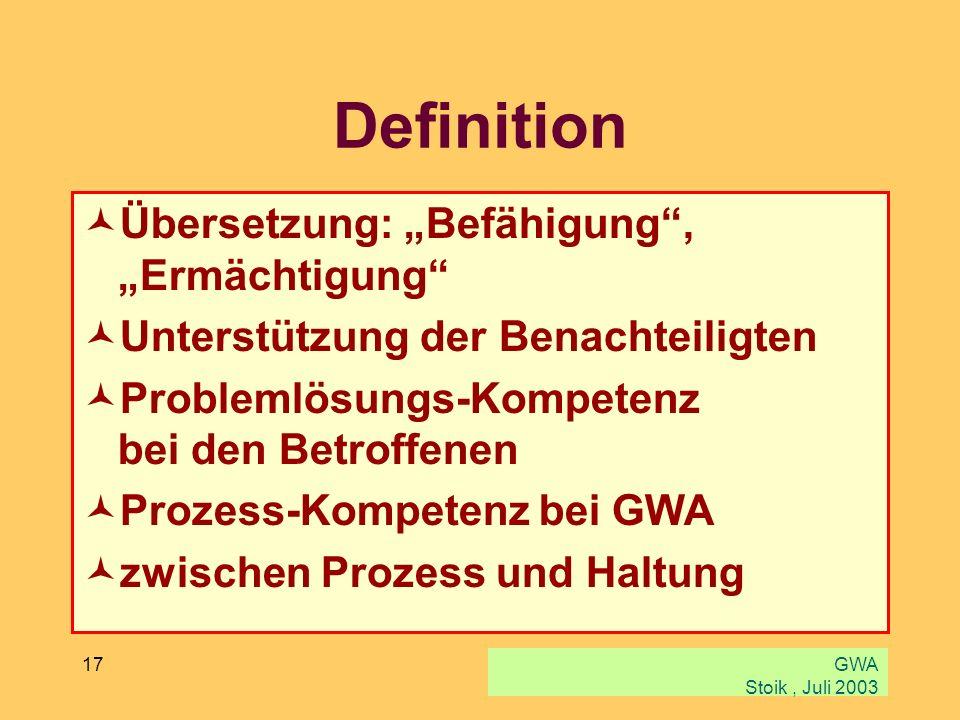 GWA Stoik, Juli 2003 17 Definition Übersetzung: Befähigung, Ermächtigung Unterstützung der Benachteiligten Problemlösungs-Kompetenz bei den Betroffene