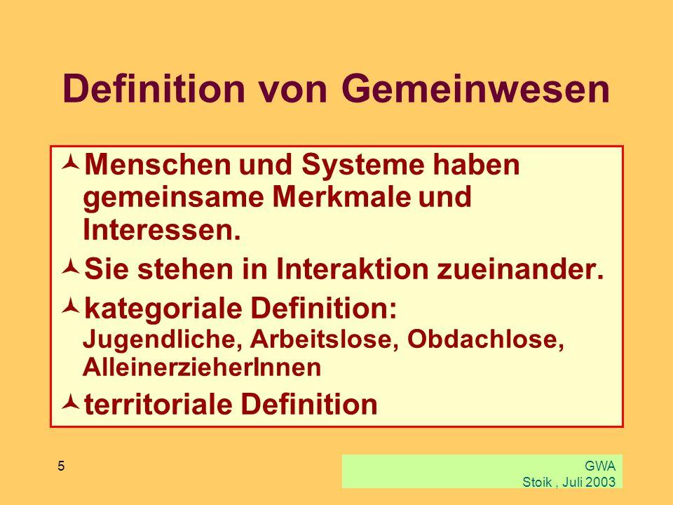 GWA Stoik, Juli 2003 5 Definition von Gemeinwesen Menschen und Systeme haben gemeinsame Merkmale und Interessen. Sie stehen in Interaktion zueinander.