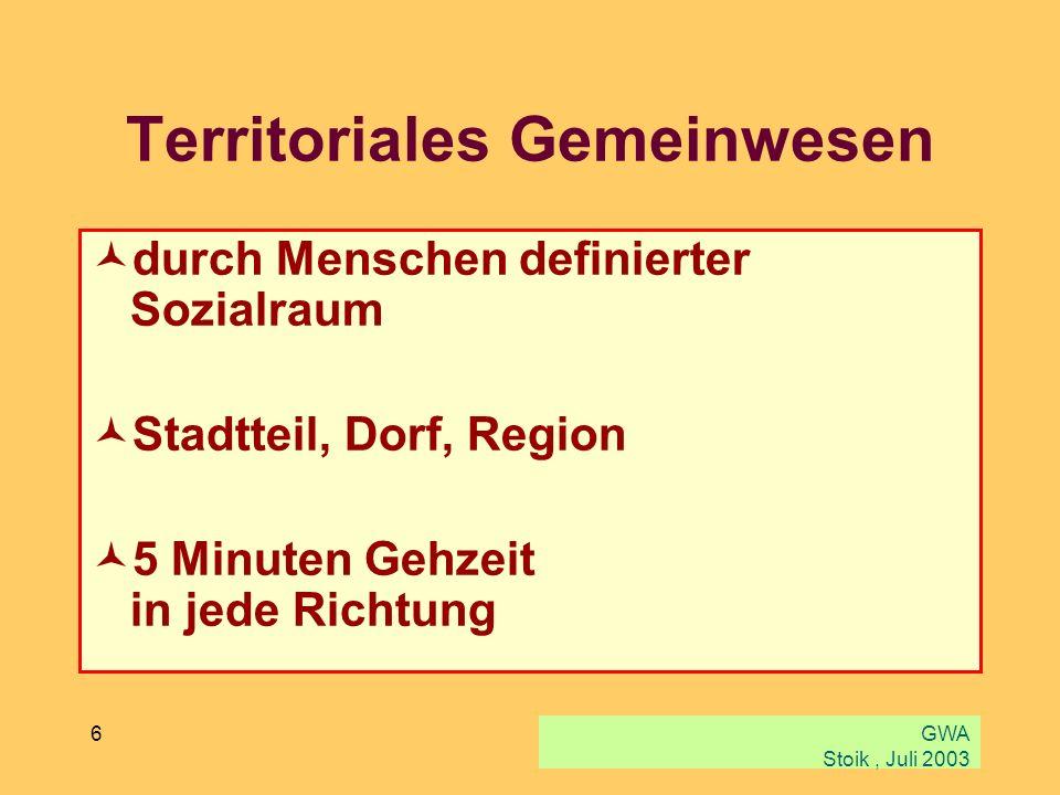 GWA Stoik, Juli 2003 6 Territoriales Gemeinwesen durch Menschen definierter Sozialraum Stadtteil, Dorf, Region 5 Minuten Gehzeit in jede Richtung