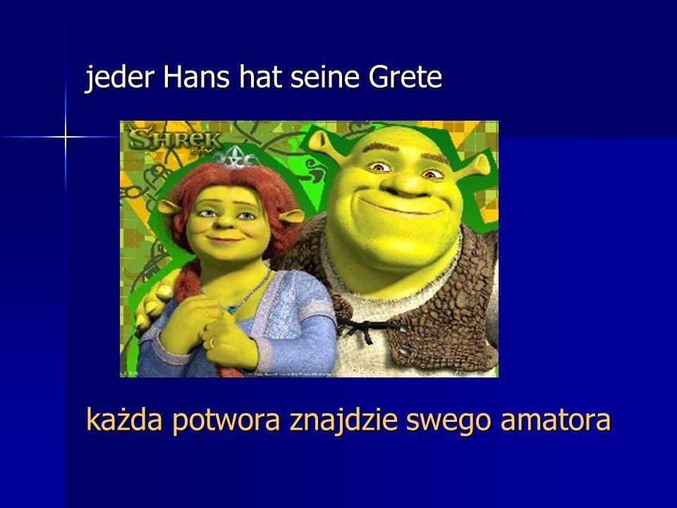 jeder Hans hat seine Grete każda potwora znajdzie swego amatora
