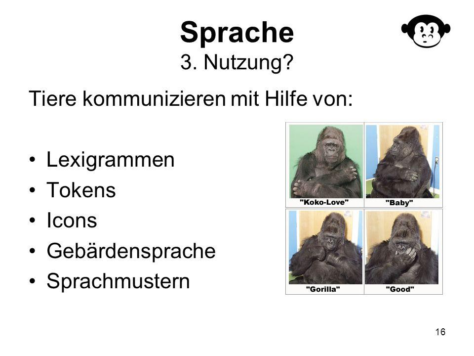 16 Sprache 3. Nutzung? Tiere kommunizieren mit Hilfe von: Lexigrammen Tokens Icons Gebärdensprache Sprachmustern