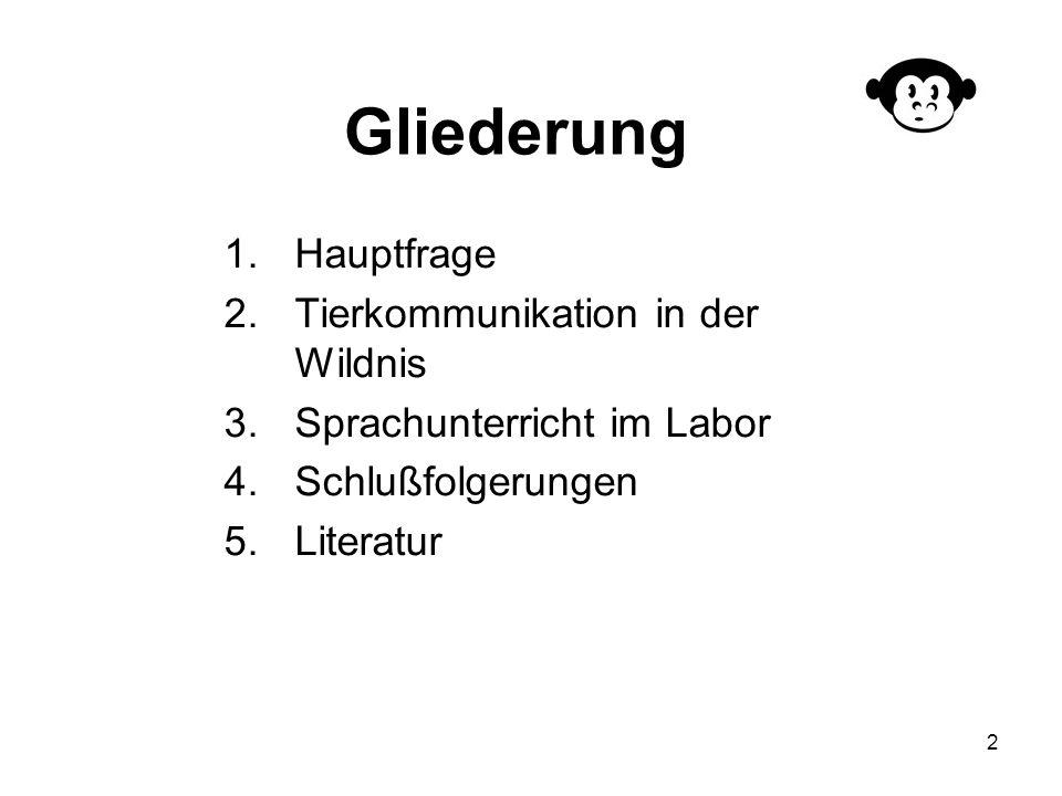 2 Gliederung 1.Hauptfrage 2.Tierkommunikation in der Wildnis 3.Sprachunterricht im Labor 4.Schlußfolgerungen 5.Literatur