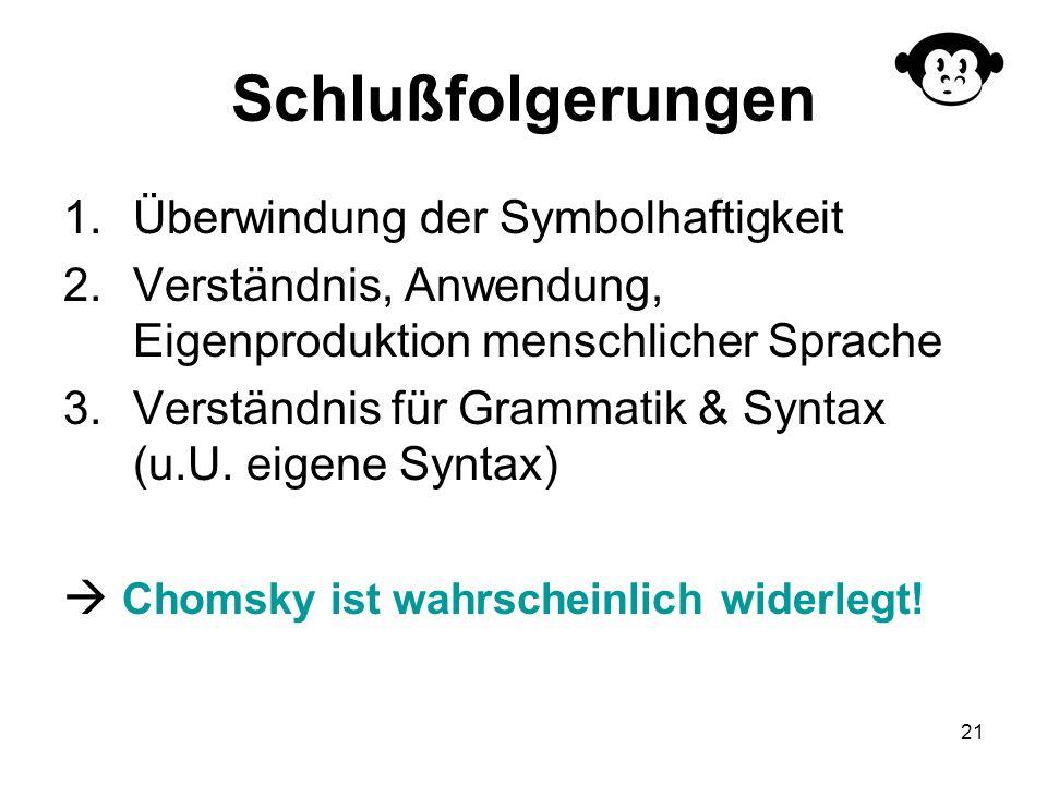 21 Schlußfolgerungen 1.Überwindung der Symbolhaftigkeit 2.Verständnis, Anwendung, Eigenproduktion menschlicher Sprache 3.Verständnis für Grammatik & S