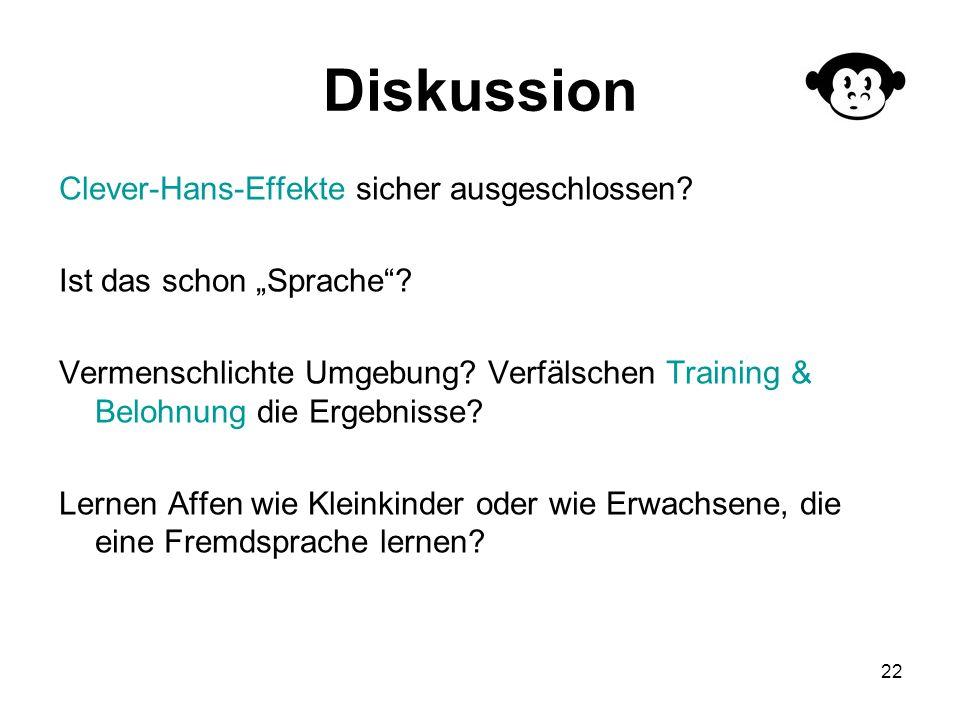 22 Diskussion Clever-Hans-Effekte sicher ausgeschlossen? Ist das schon Sprache? Vermenschlichte Umgebung? Verfälschen Training & Belohnung die Ergebni