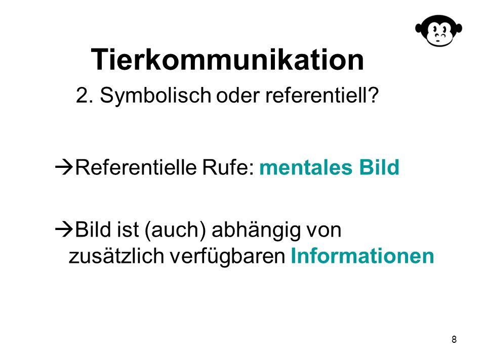 8 Tierkommunikation 2. Symbolisch oder referentiell? Referentielle Rufe: mentales Bild Bild ist (auch) abhängig von zusätzlich verfügbaren Information