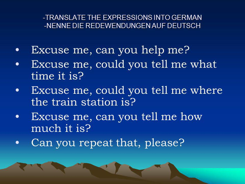 -TRANSLATE THE EXPRESSIONS INTO GERMAN -NENNE DIE REDEWENDUNGEN AUF DEUTSCH Excuse me, can you help me? Excuse me, could you tell me what time it is?