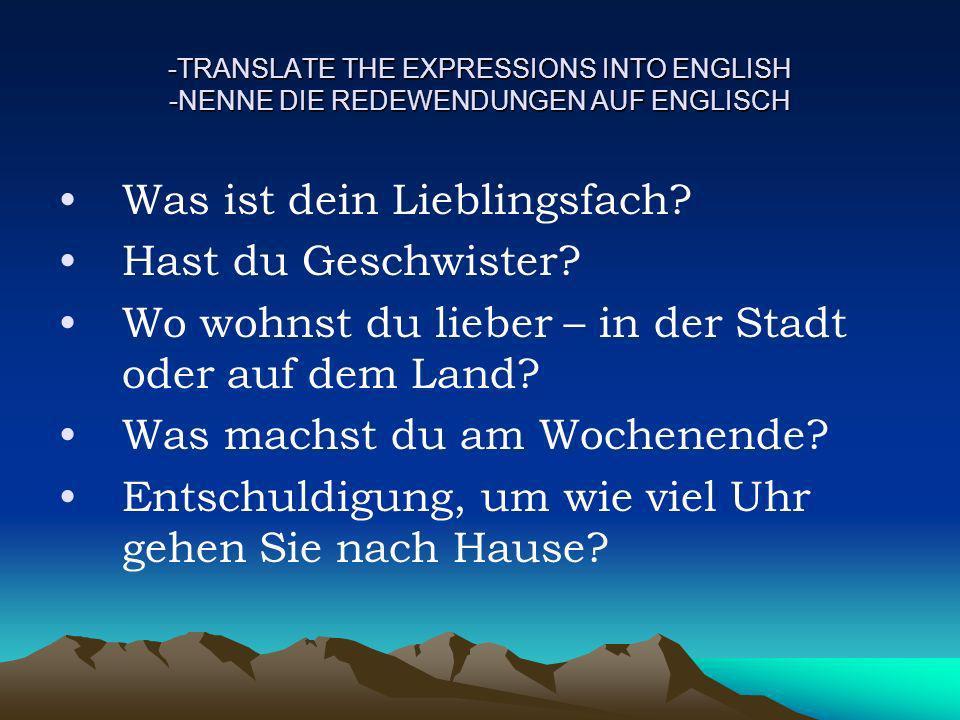 -TRANSLATE THE EXPRESSIONS INTO ENGLISH -NENNE DIE REDEWENDUNGEN AUF ENGLISCH Was ist dein Lieblingsfach? Hast du Geschwister? Wo wohnst du lieber – i