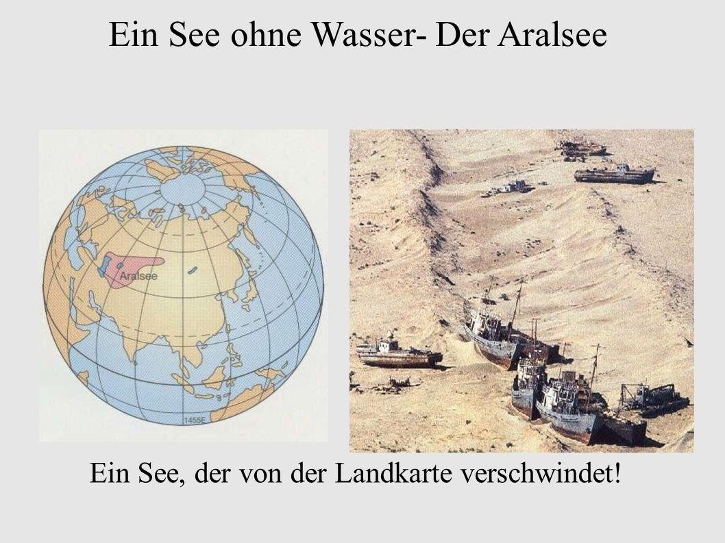 Ein See ohne Wasser- Der Aralsee Ein See, der von der Landkarte verschwindet!