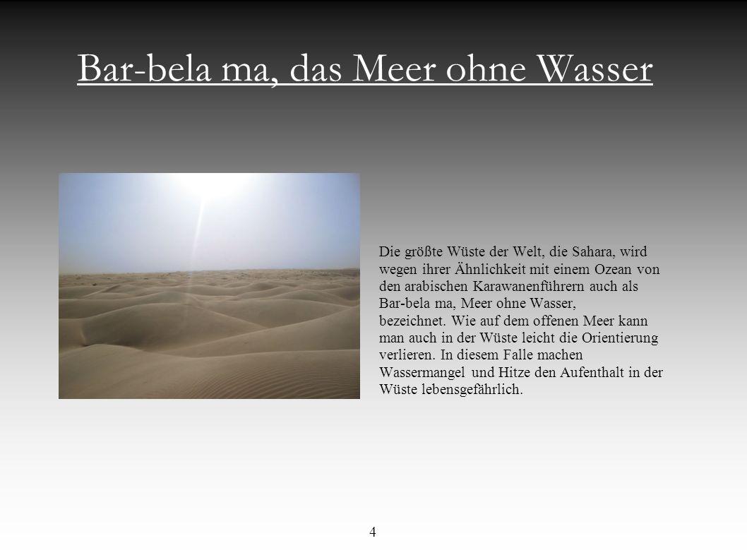 Bar-bela ma, das Meer ohne Wasser Die größte Wüste der Welt, die Sahara, wird wegen ihrer Ähnlichkeit mit einem Ozean von den arabischen Karawanenführ