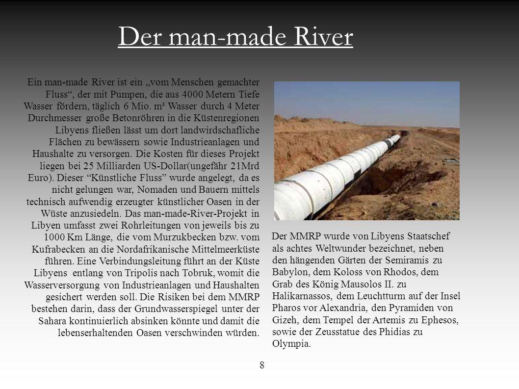 Der man-made River Ein man-made River ist ein vom Menschen gemachter Fluss, der mit Pumpen, die aus 4000 Metern Tiefe Wasser fördern, täglich 6 Mio. m