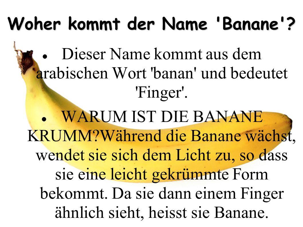 Woher kommt der Name 'Banane'? Dieser Name kommt aus dem arabischen Wort 'banan' und bedeutet 'Finger'. WARUM IST DIE BANANE KRUMM?Während die Banane