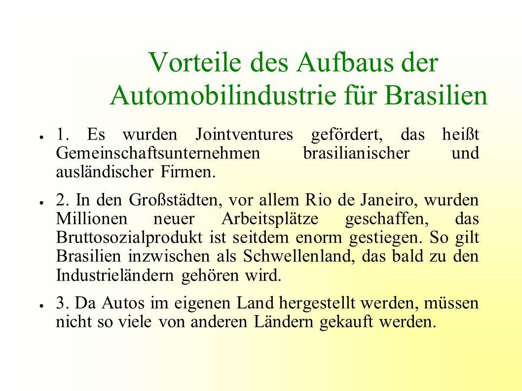 Vorteile des Aufbaus der Automobilindustrie für Brasilien 1. Es wurden Jointventures gefördert, das heißt Gemeinschaftsunternehmen brasilianischer und