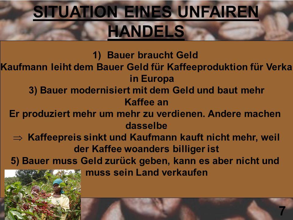 7 SITUATION EINES UNFAIREN HANDELS 1)Bauer braucht Geld 2) Kaufmann leiht dem Bauer Geld für Kaffeeproduktion für Verkauf in Europa 3) Bauer modernisi