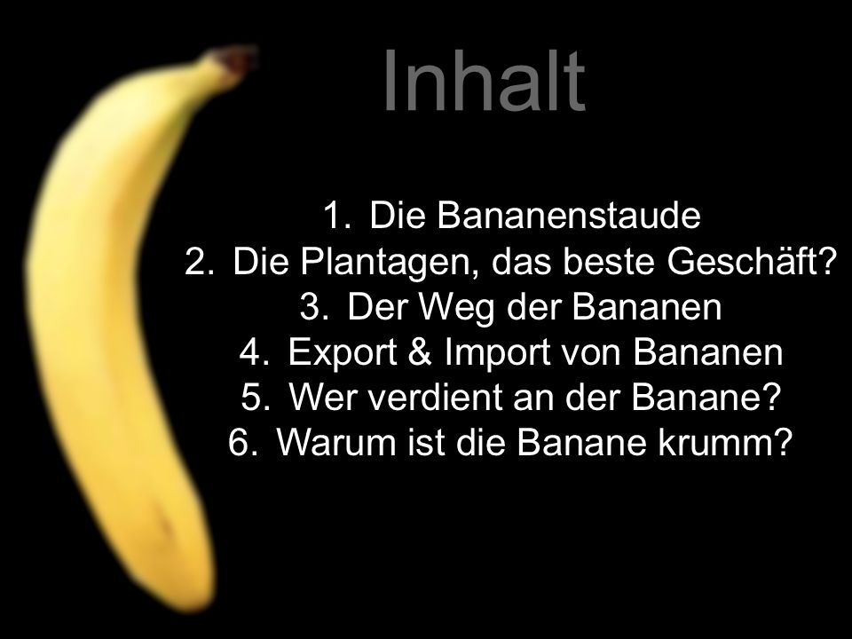 1.Die Bananenstaude 2.Die Plantagen, das beste Geschäft? 3.Der Weg der Bananen 4.Export & Import von Bananen 5.Wer verdient an der Banane? 6.Warum ist
