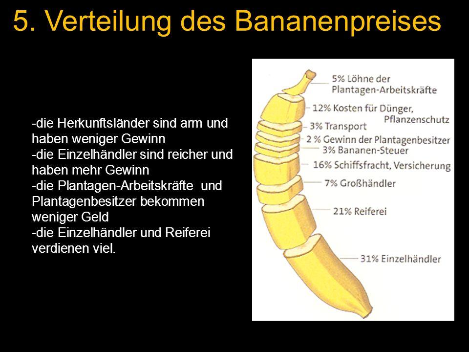 5. Verteilung des Bananenpreises -die Herkunftsländer sind arm und haben weniger Gewinn -die Einzelhändler sind reicher und haben mehr Gewinn -die Pla