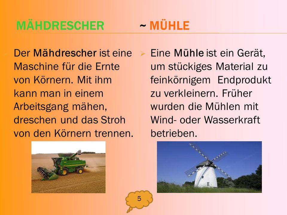 MÄHDRESCHER ~ MÜHLE Der Mähdrescher ist eine Maschine für die Ernte von Körnern. Mit ihm kann man in einem Arbeitsgang mähen, dreschen und das Stroh v