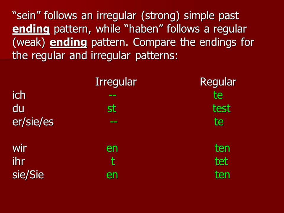 sein follows an irregular (strong) simple past ending pattern, while haben follows a regular (weak) ending pattern. Compare the endings for the regula