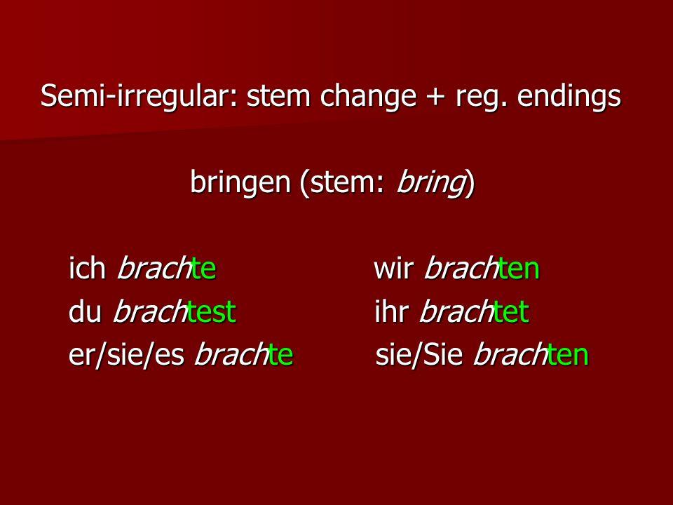 Semi-irregular: stem change + reg. endings bringen (stem: bring) bringen (stem: bring) ich brachte wir brachten ich brachte wir brachten du brachtest