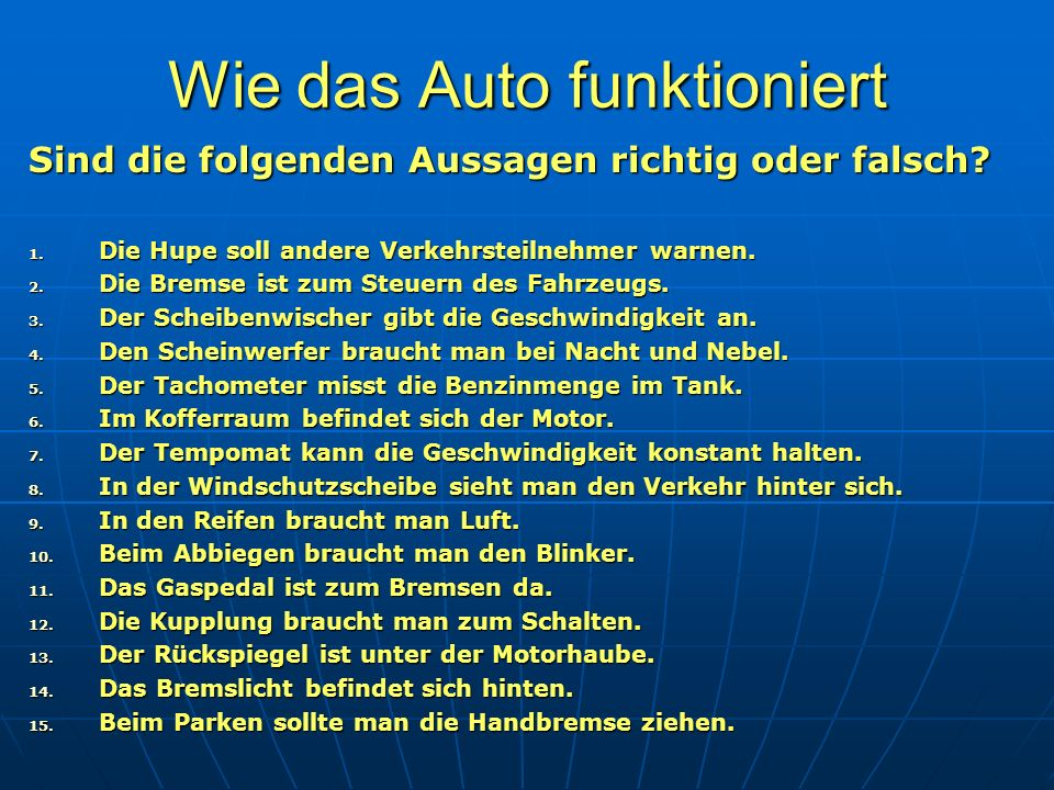 Wie das Auto funktioniert Sind die folgenden Aussagen richtig oder falsch? 1. Die Hupe soll andere Verkehrsteilnehmer warnen. 2. Die Bremse ist zum St