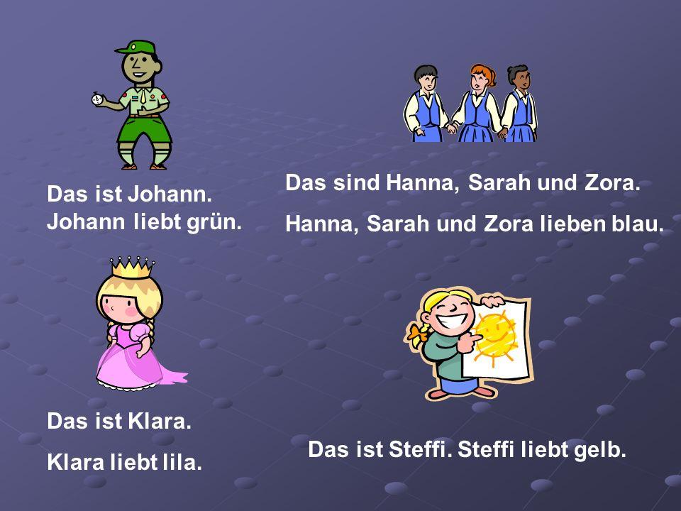 Das ist Johann. Johann liebt grün. Das sind Hanna, Sarah und Zora. Hanna, Sarah und Zora lieben blau. Das ist Klara. Klara liebt lila. Das ist Steffi.