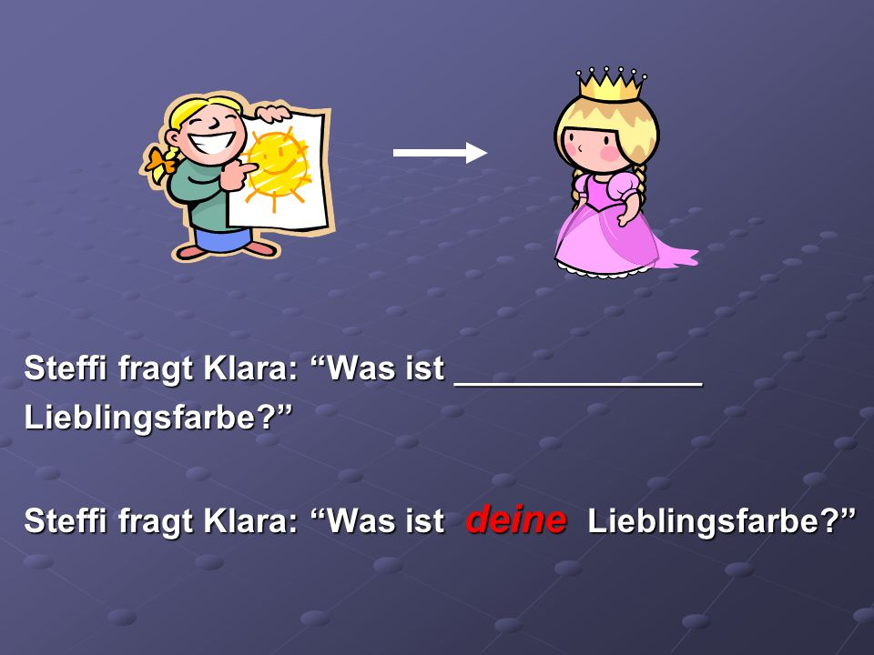 Steffi fragt Klara: Was ist _____________ Lieblingsfarbe? Steffi fragt Klara: Was ist deine Lieblingsfarbe?