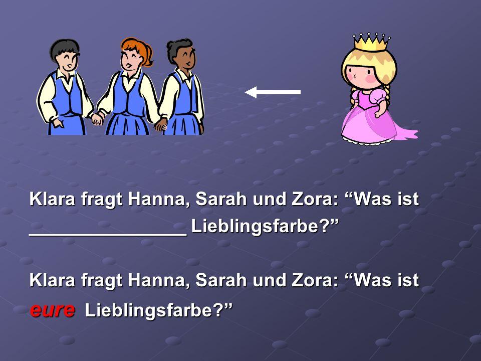 Klara fragt Hanna, Sarah und Zora: Was ist _______________ Lieblingsfarbe? Klara fragt Hanna, Sarah und Zora: Was ist eure Lieblingsfarbe?