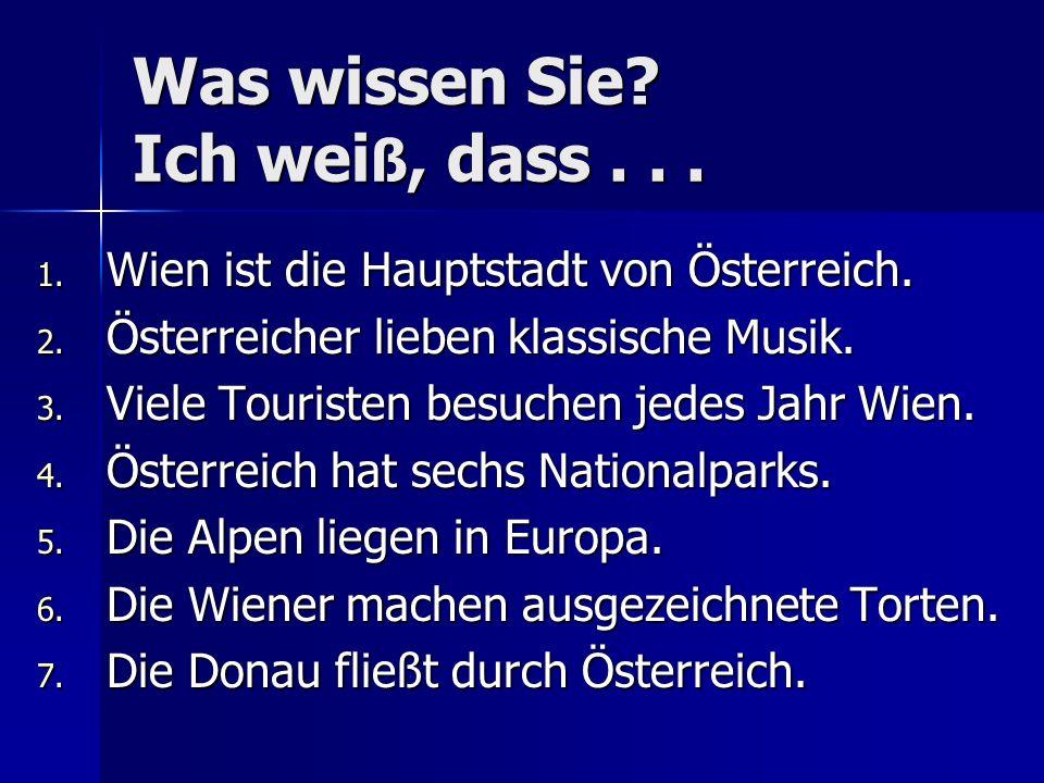 Was wissen Sie? Ich wei ß, dass... 1. Wien ist die Hauptstadt von Österreich. 2. Österreicher lieben klassische Musik. 3. Viele Touristen besuchen jed