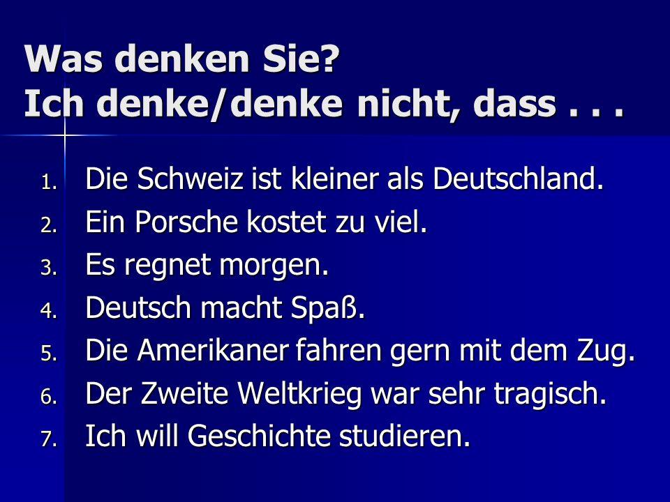 Was denken Sie? Ich denke/denke nicht, dass... 1. Die Schweiz ist kleiner als Deutschland. 2. Ein Porsche kostet zu viel. 3. Es regnet morgen. 4. Deut