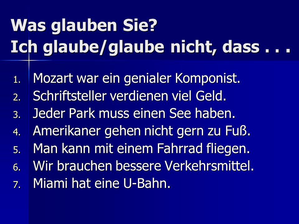 Was glauben Sie? Ich glaube/glaube nicht, dass... 1. Mozart war ein genialer Komponist. 2. Schriftsteller verdienen viel Geld. 3. Jeder Park muss eine