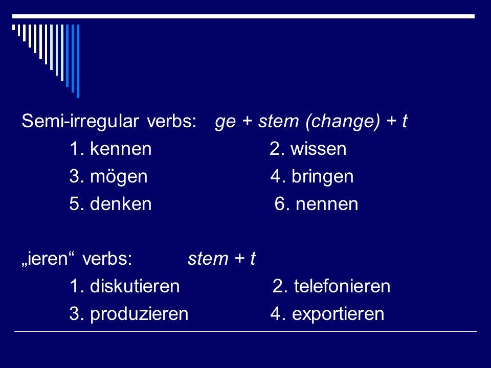 Semi-irregular verbs: ge + stem (change) + t 1. kennen 2. wissen 3. mögen 4. bringen 5. denken 6. nennen ieren verbs: stem + t 1. diskutieren 2. telef