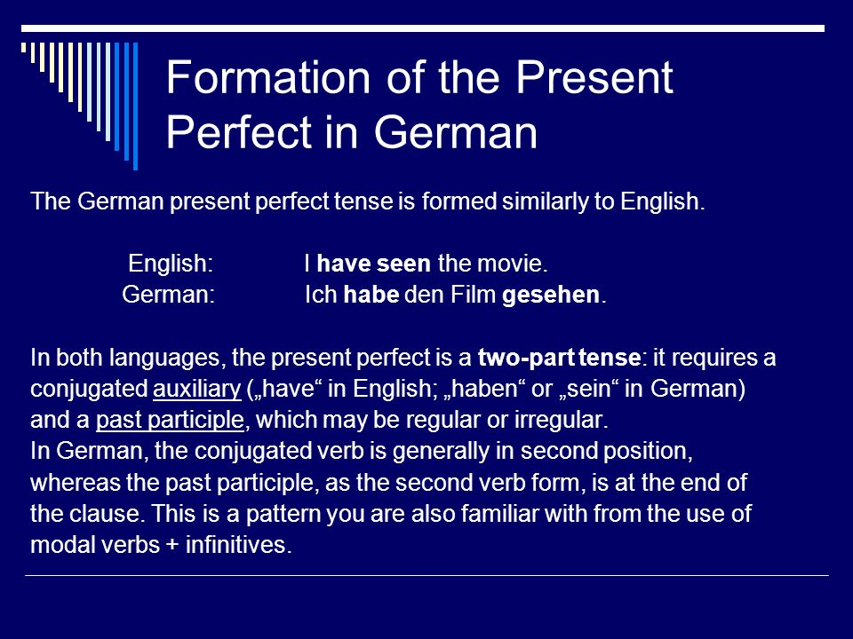 Formation of the Present Perfect in German The German present perfect tense is formed similarly to English.