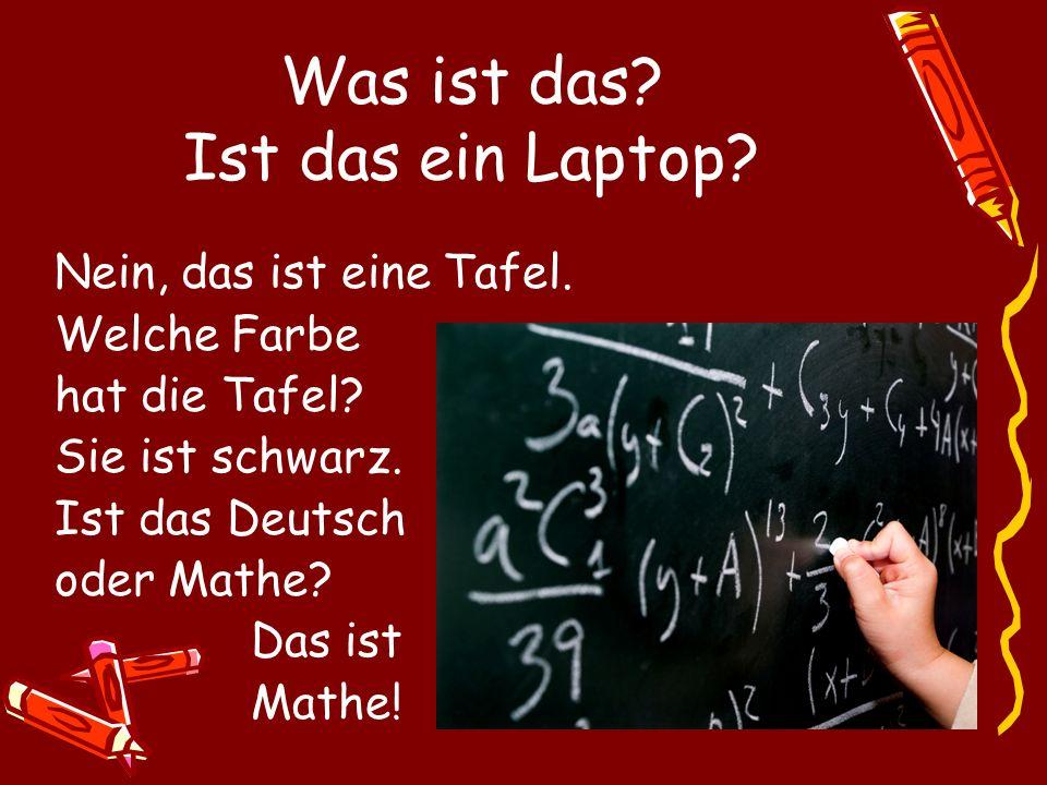 Nein, das ist eine Tafel. Welche Farbe hat die Tafel? Sie ist schwarz. Ist das Deutsch oder Mathe? Das ist Mathe! Was ist das? Ist das ein Laptop?