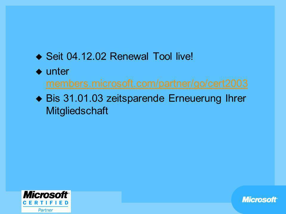 u Seit 04.12.02 Renewal Tool live! u unter members.microsoft.com/partner/go/cert2003 members.microsoft.com/partner/go/cert2003 u Bis 31.01.03 zeitspar
