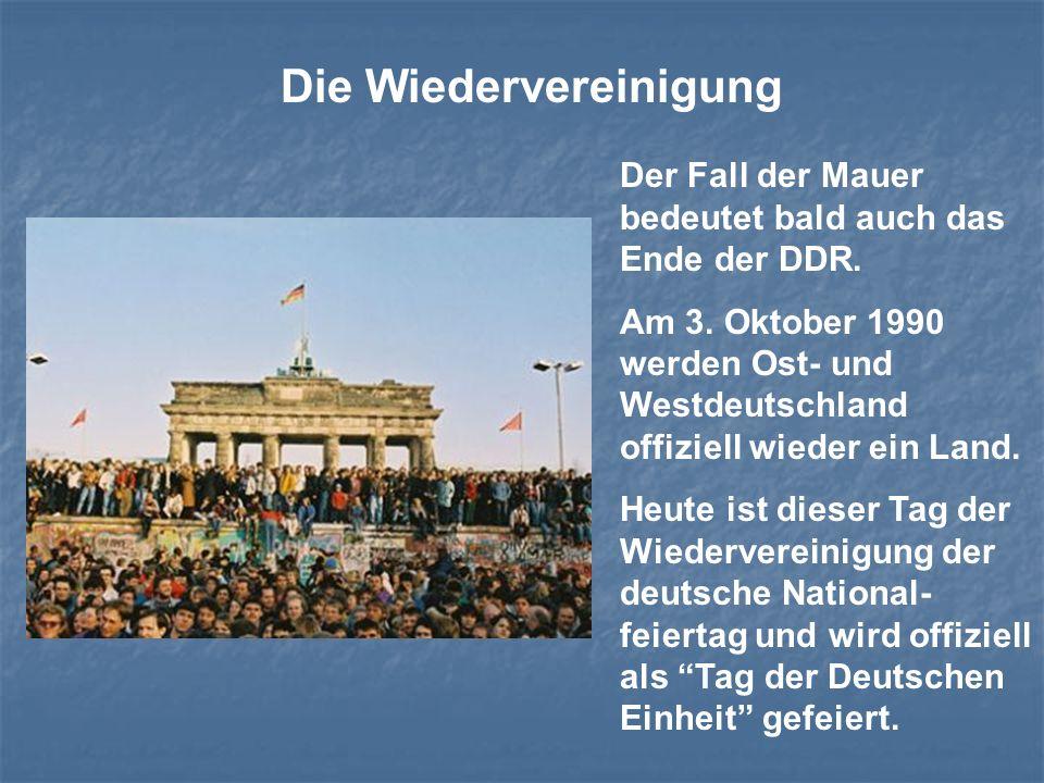 Die Wiedervereinigung Der Fall der Mauer bedeutet bald auch das Ende der DDR. Am 3. Oktober 1990 werden Ost- und Westdeutschland offiziell wieder ein