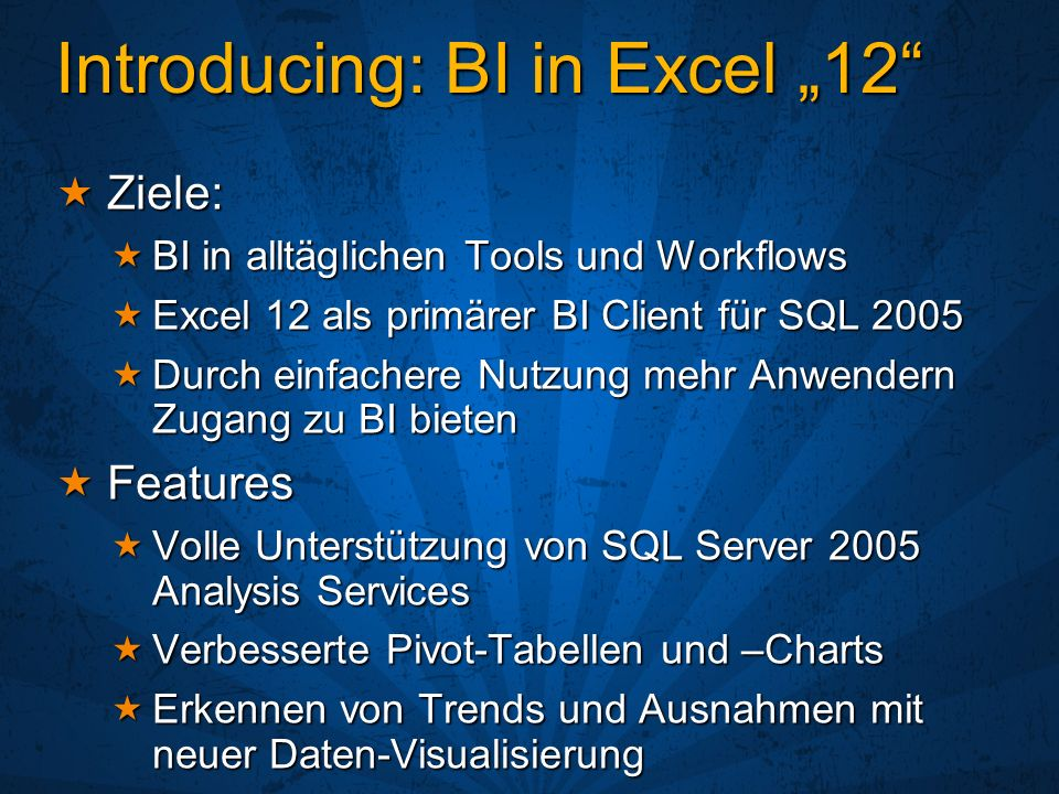 Introducing: BI in Excel 12 Ziele: Ziele: BI in alltäglichen Tools und Workflows BI in alltäglichen Tools und Workflows Excel 12 als primärer BI Clien
