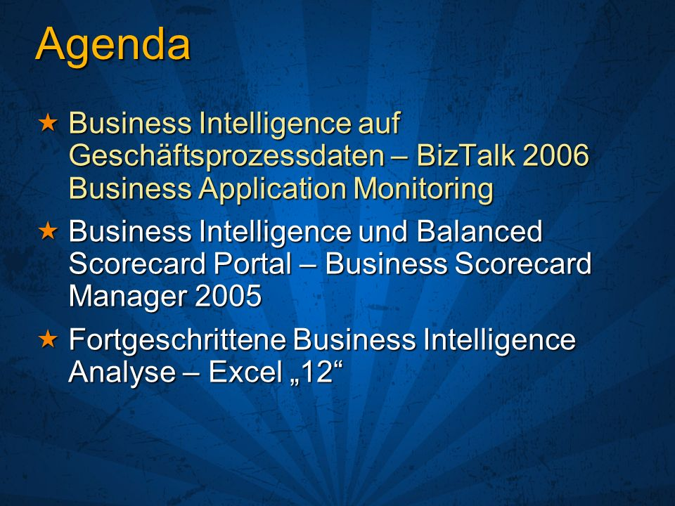 Agenda Business Intelligence auf Geschäftsprozessdaten – BizTalk 2006 Business Application Monitoring Business Intelligence auf Geschäftsprozessdaten – BizTalk 2006 Business Application Monitoring Business Intelligence und Balanced Scorecard Portal – Business Scorecard Manager 2005 Business Intelligence und Balanced Scorecard Portal – Business Scorecard Manager 2005 Fortgeschrittene Business Intelligence Analyse – Excel 12 Fortgeschrittene Business Intelligence Analyse – Excel 12