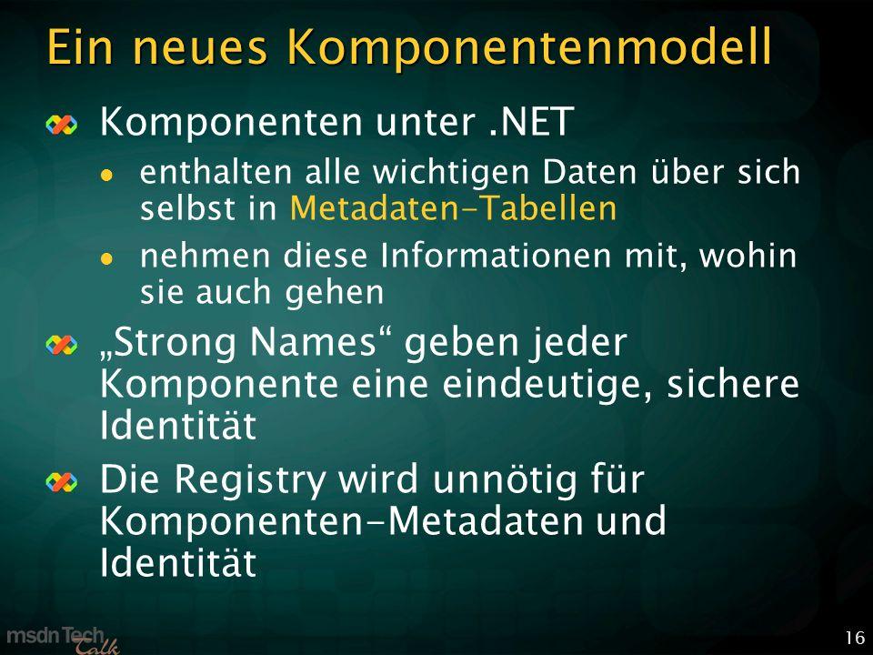16 Ein neues Komponentenmodell Komponenten unter.NET enthalten alle wichtigen Daten über sich selbst in Metadaten-Tabellen nehmen diese Informationen mit, wohin sie auch gehen Strong Names geben jeder Komponente eine eindeutige, sichere Identität Die Registry wird unnötig für Komponenten-Metadaten und Identität