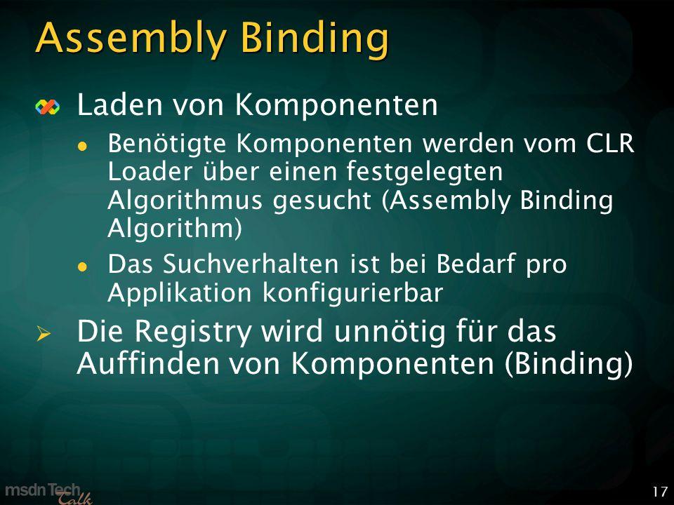 17 Assembly Binding Laden von Komponenten Benötigte Komponenten werden vom CLR Loader über einen festgelegten Algorithmus gesucht (Assembly Binding Algorithm) Das Suchverhalten ist bei Bedarf pro Applikation konfigurierbar Die Registry wird unnötig für das Auffinden von Komponenten (Binding)