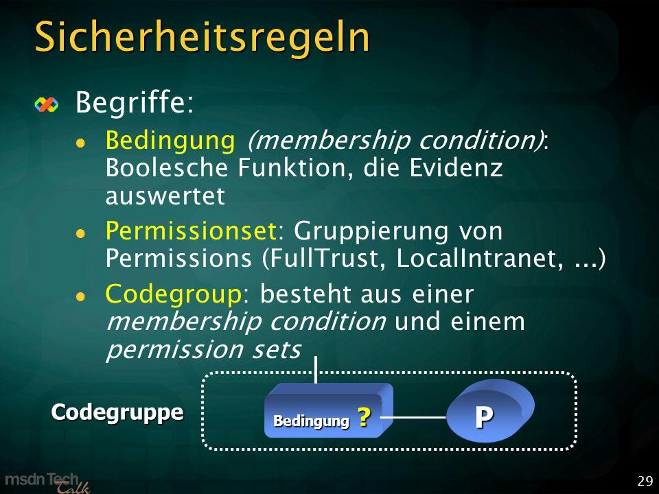 29 Sicherheitsregeln Begriffe: Bedingung (membership condition): Boolesche Funktion, die Evidenz auswertet Permissionset: Gruppierung von Permissions (FullTrust, LocalIntranet,...) Codegroup: besteht aus einer membership condition und einem permission sets Bedingung .