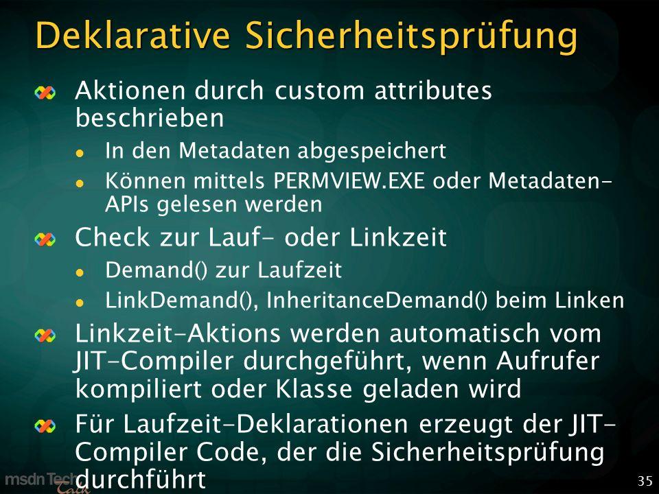 35 Deklarative Sicherheitsprüfung Aktionen durch custom attributes beschrieben In den Metadaten abgespeichert Können mittels PERMVIEW.EXE oder Metadaten- APIs gelesen werden Check zur Lauf- oder Linkzeit Demand() zur Laufzeit LinkDemand(), InheritanceDemand() beim Linken Linkzeit-Aktions werden automatisch vom JIT-Compiler durchgeführt, wenn Aufrufer kompiliert oder Klasse geladen wird Für Laufzeit-Deklarationen erzeugt der JIT- Compiler Code, der die Sicherheitsprüfung durchführt