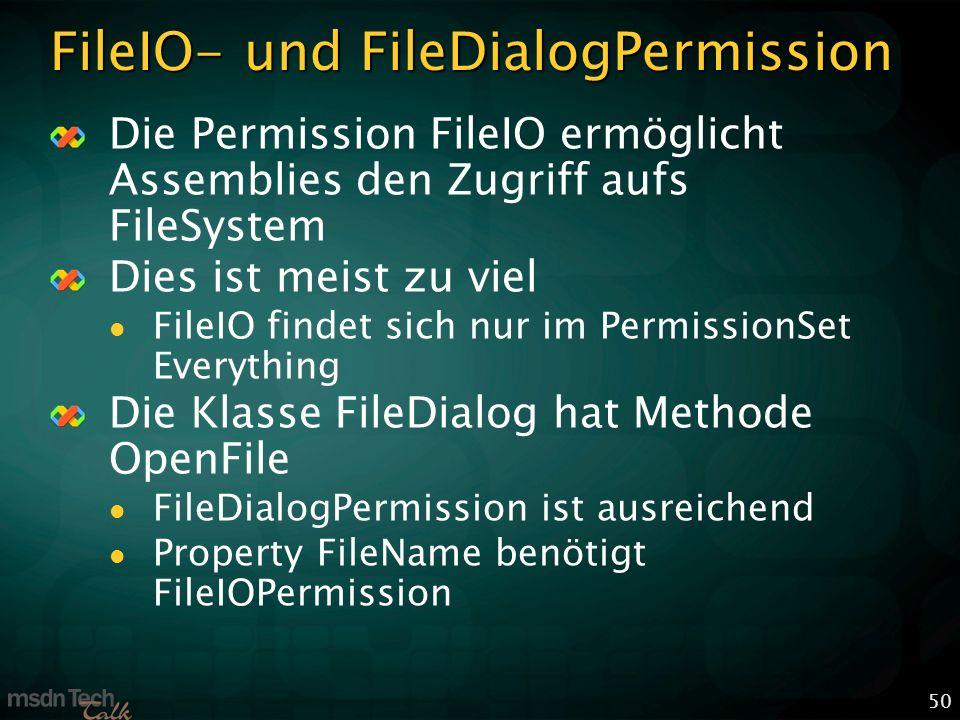 50 FileIO- und FileDialogPermission Die Permission FileIO ermöglicht Assemblies den Zugriff aufs FileSystem Dies ist meist zu viel FileIO findet sich nur im PermissionSet Everything Die Klasse FileDialog hat Methode OpenFile FileDialogPermission ist ausreichend Property FileName benötigt FileIOPermission